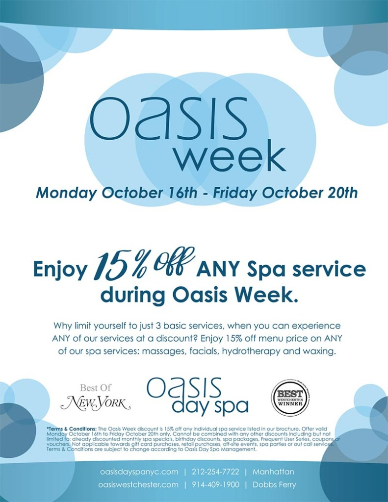 oasis week! october 16th - 20th. enjoy 15% off any spa service during oasis week. why limit yourself to just 3 basic services, when you can experience any of our services at a discount? enjoy 15% off menu price on any of our spa services, massages, facials, hydrotherapy and waxing.