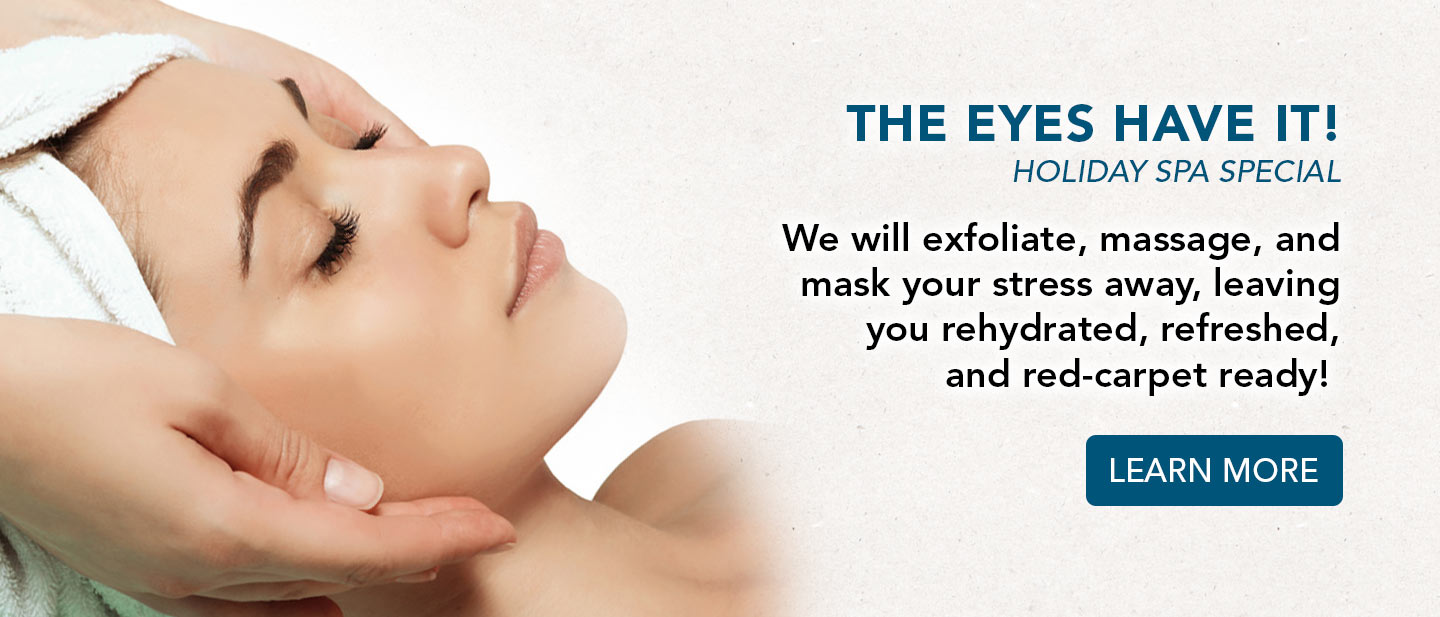 the eyes have it holiday spa special. learn more.