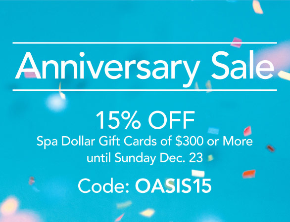 Enjoy 15% OFF Spa Dollar Gift Cards of $300 or More from december 21 to 23rd. Use code: OASIS15