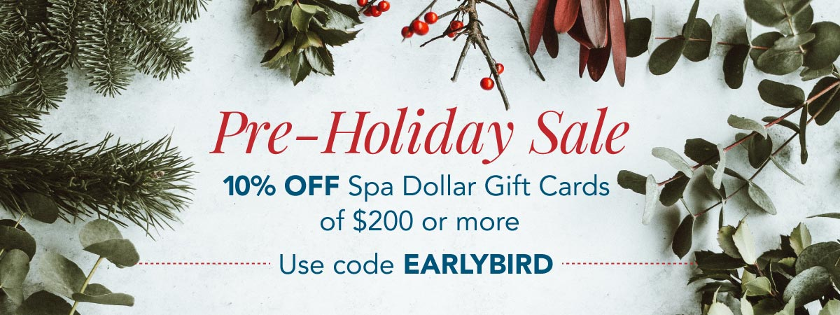 Enjoy 10% OFF Spa Dollar Gift Cards of $200 or More. Use Code: EARLYBIRD.