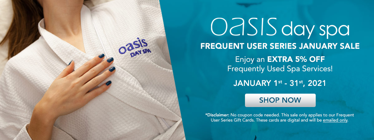 Oasis Day Spa Frequent User Series January Sale. Enjoy an Additional 5% OFF Frequently Used Spa Services!
